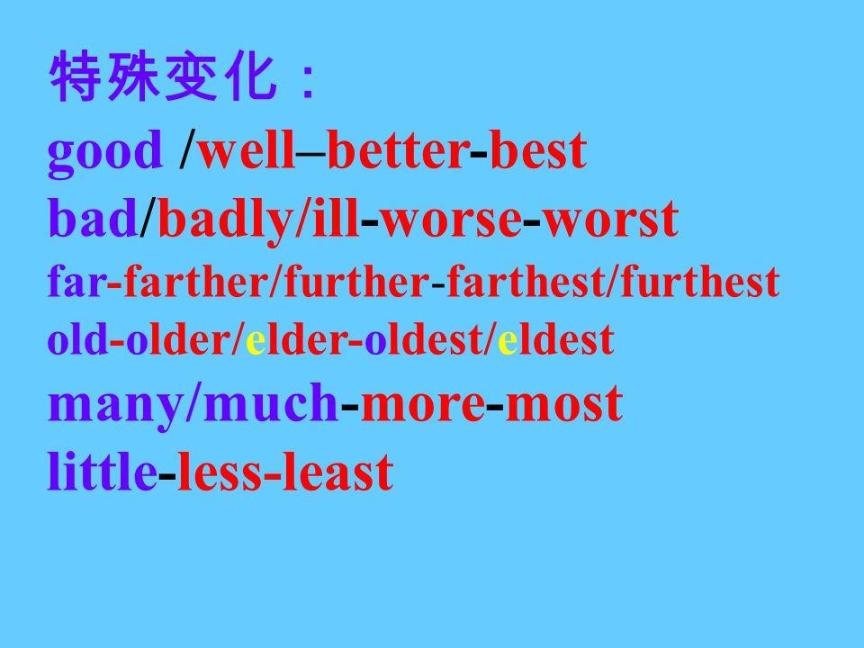 特殊变化: good /well–better-best bad/badly/ill-worse-worst far-farther/further-farthest/furthest old-older/elder-oldest/eldest many/much-more-most little-less-least