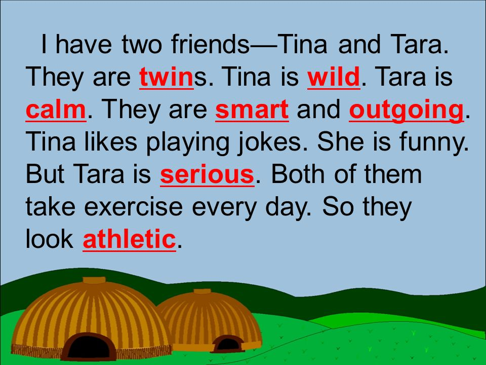 I have two friends—Tina and Tara. They are twins. Tina is wild. Tara is calm. They are smart and outgoing. Tina likes playing jokes. She is funny. But