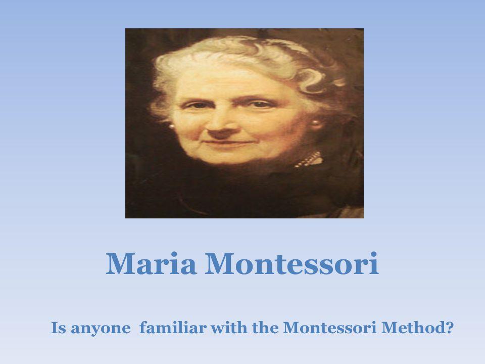 Maria Montessori Is anyone familiar with the Montessori Method