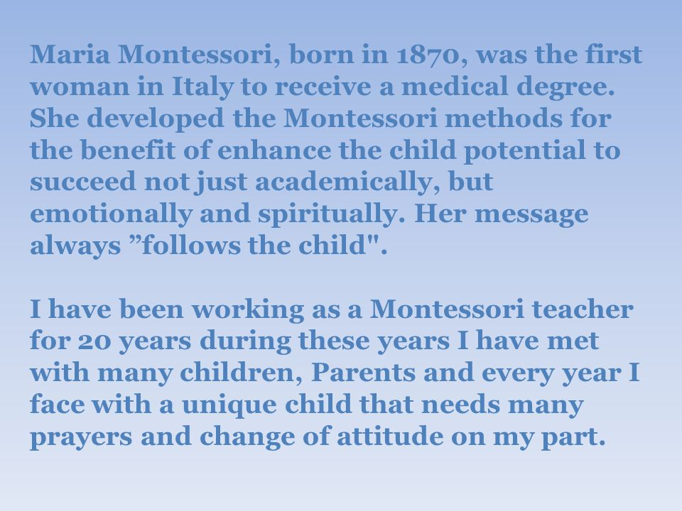 Maria Montessori, born in 1870, was the first woman in Italy to receive a medical degree.