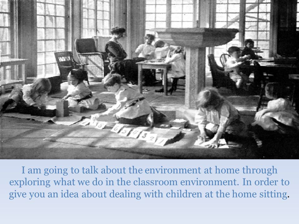 I am going to talk about the environment at home through exploring what we do in the classroom environment.