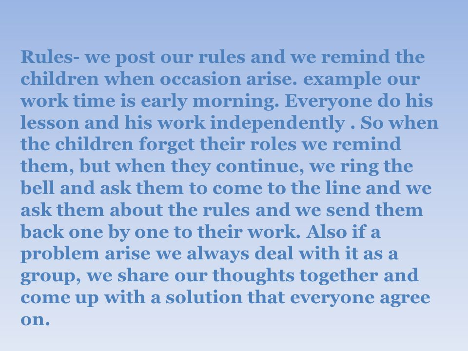 Rules- we post our rules and we remind the children when occasion arise.
