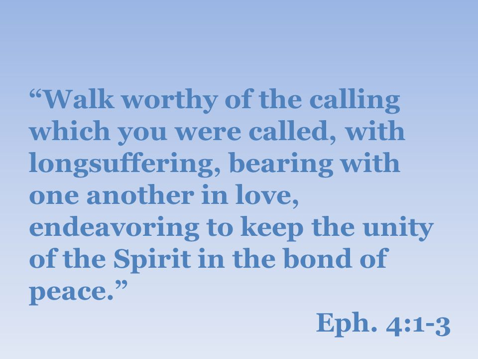 Walk worthy of the calling which you were called, with longsuffering, bearing with one another in love, endeavoring to keep the unity of the Spirit in the bond of peace. Eph.