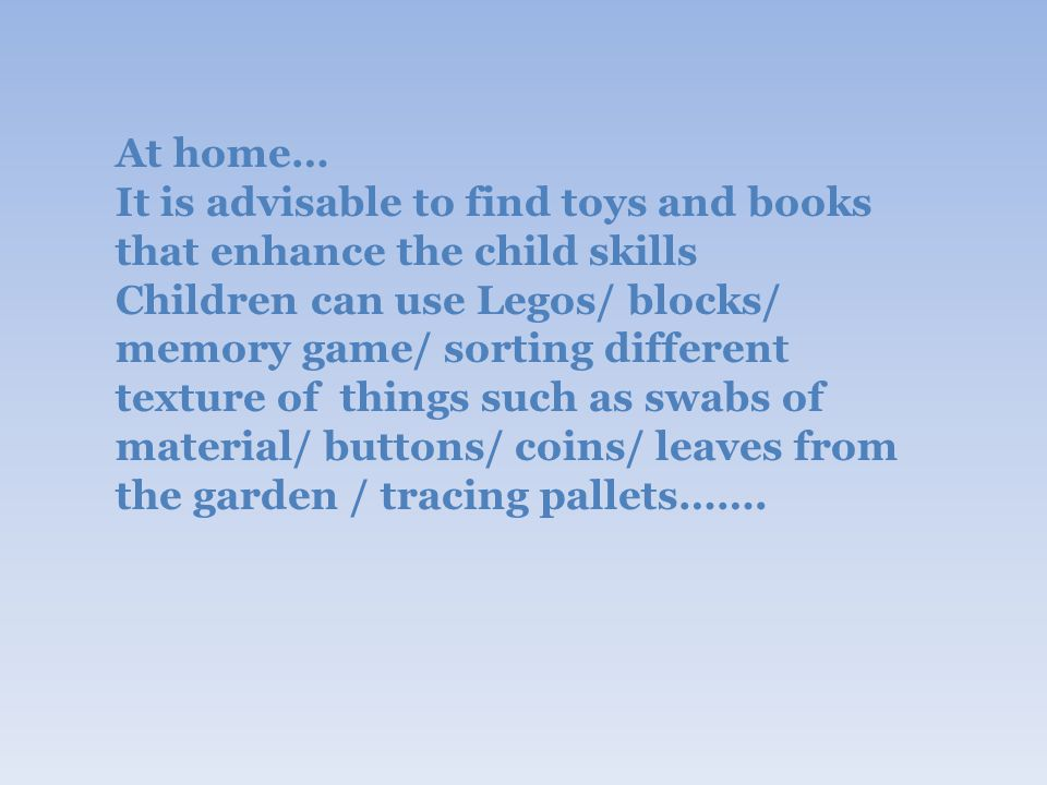 At home… It is advisable to find toys and books that enhance the child skills Children can use Legos/ blocks/ memory game/ sorting different texture of things such as swabs of material/ buttons/ coins/ leaves from the garden / tracing pallets…….