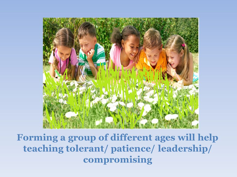 Forming a group of different ages will help teaching tolerant/ patience/ leadership/ compromising