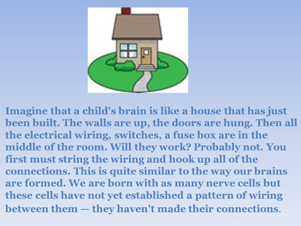 Imagine that a child s brain is like a house that has just been built.