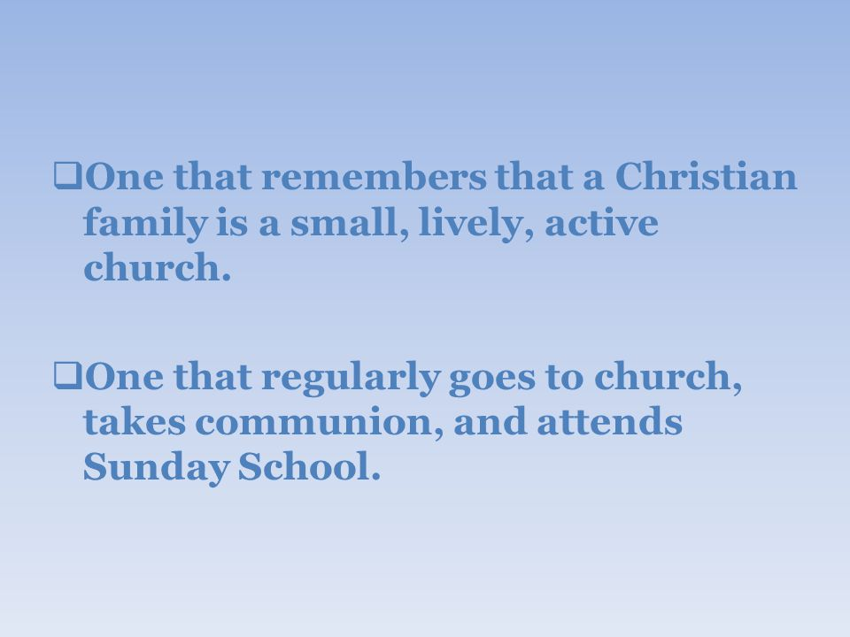  One that remembers that a Christian family is a small, lively, active church.