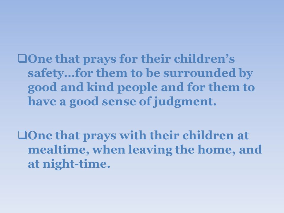  One that prays for their children's safety…for them to be surrounded by good and kind people and for them to have a good sense of judgment.