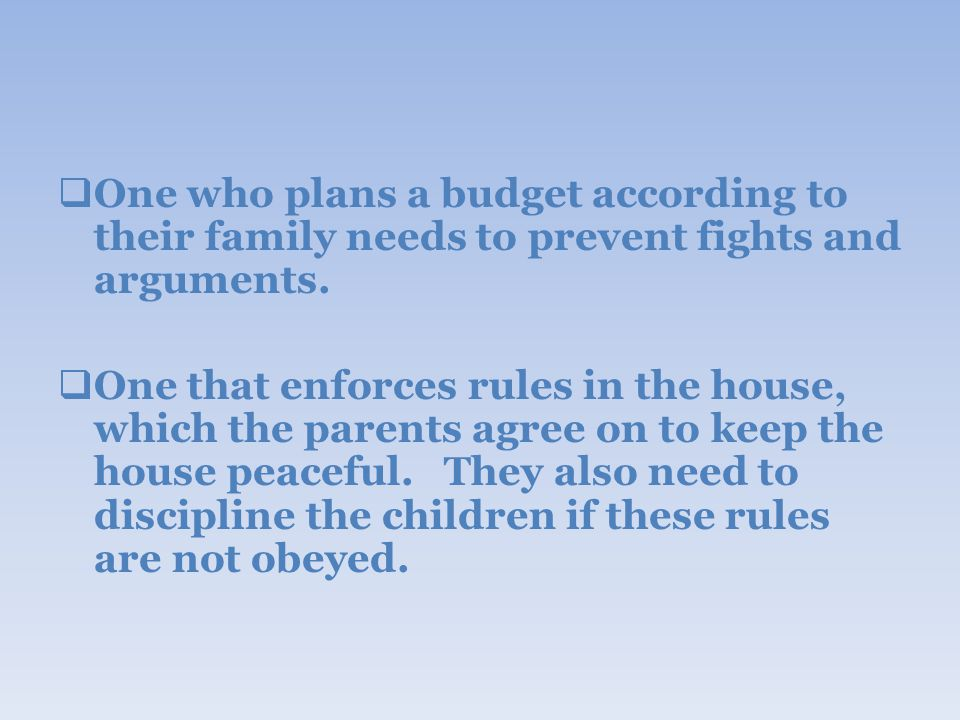  One who plans a budget according to their family needs to prevent fights and arguments.