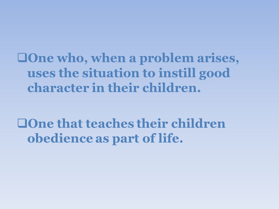 One who, when a problem arises, uses the situation to instill good character in their children.