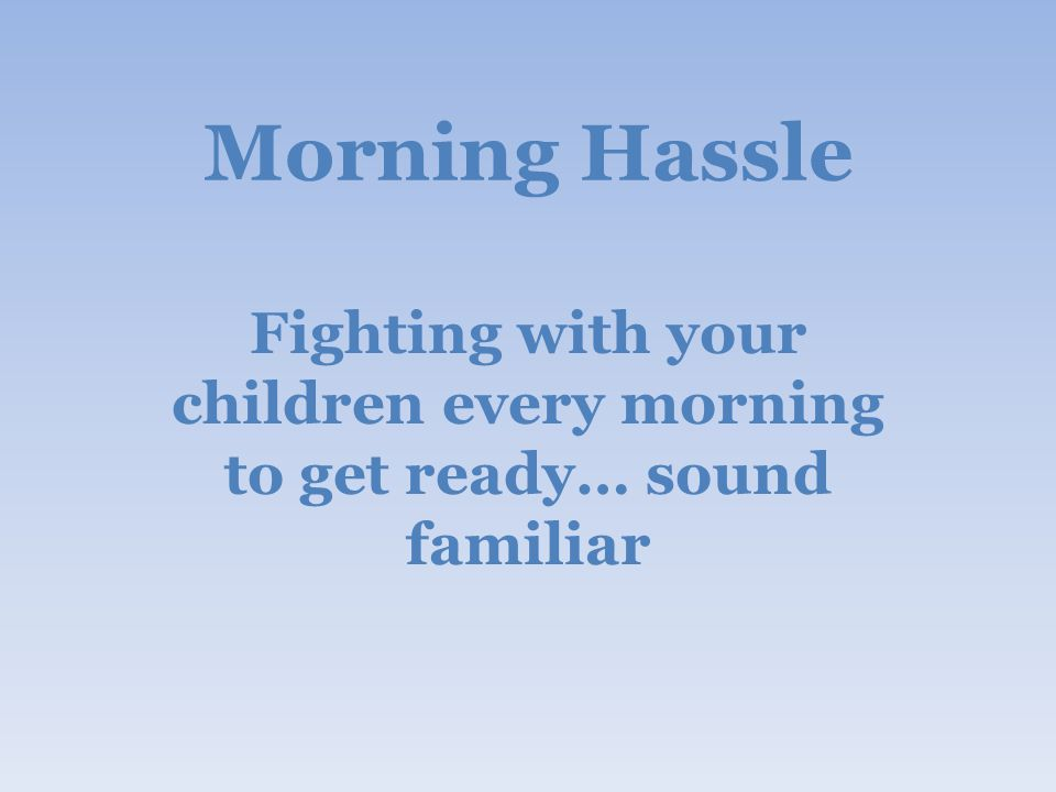 Morning Hassle Fighting with your children every morning to get ready… sound familiar