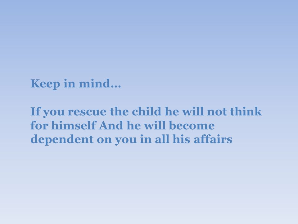 Keep in mind… If you rescue the child he will not think for himself And he will become dependent on you in all his affairs