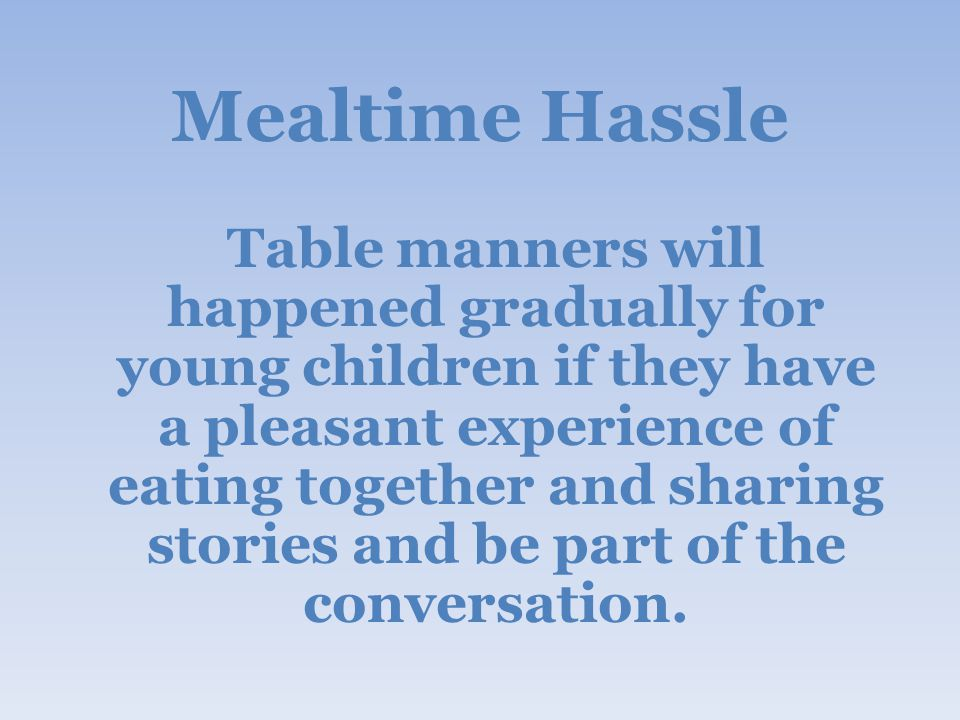 Mealtime Hassle Table manners will happened gradually for young children if they have a pleasant experience of eating together and sharing stories and be part of the conversation.