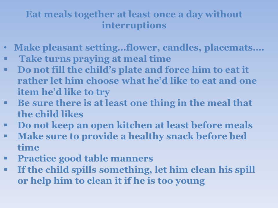 Eat meals together at least once a day without interruptions Make pleasant setting…flower, candles, placemats….