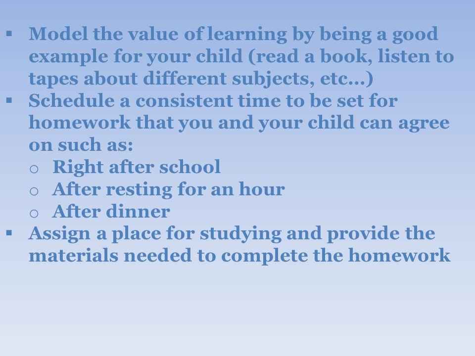  Model the value of learning by being a good example for your child (read a book, listen to tapes about different subjects, etc...)  Schedule a consistent time to be set for homework that you and your child can agree on such as: o Right after school o After resting for an hour o After dinner  Assign a place for studying and provide the materials needed to complete the homework
