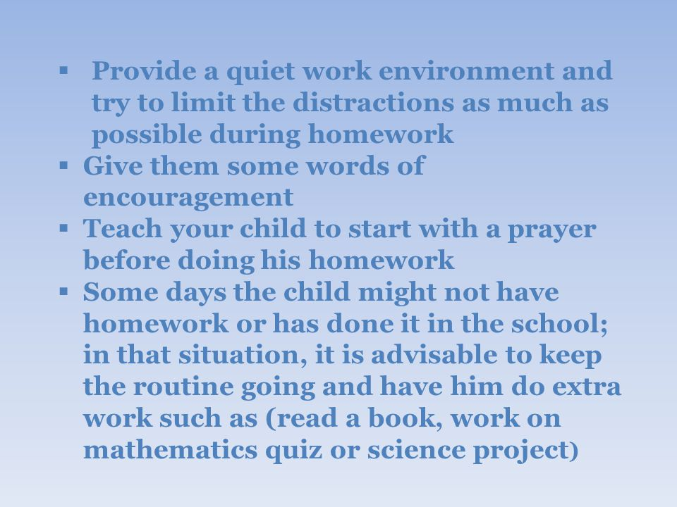  Provide a quiet work environment and try to limit the distractions as much as possible during homework  Give them some words of encouragement  Teach your child to start with a prayer before doing his homework  Some days the child might not have homework or has done it in the school; in that situation, it is advisable to keep the routine going and have him do extra work such as (read a book, work on mathematics quiz or science project )