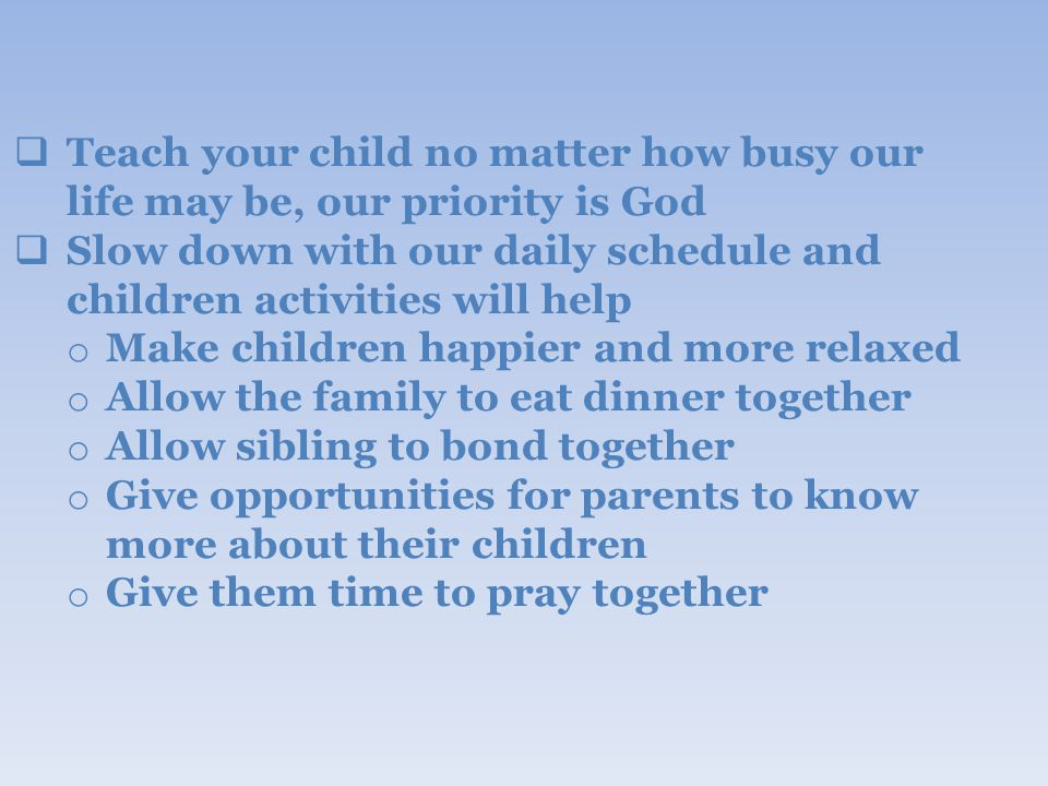  Teach your child no matter how busy our life may be, our priority is God  Slow down with our daily schedule and children activities will help o Make children happier and more relaxed o Allow the family to eat dinner together o Allow sibling to bond together o Give opportunities for parents to know more about their children o Give them time to pray together