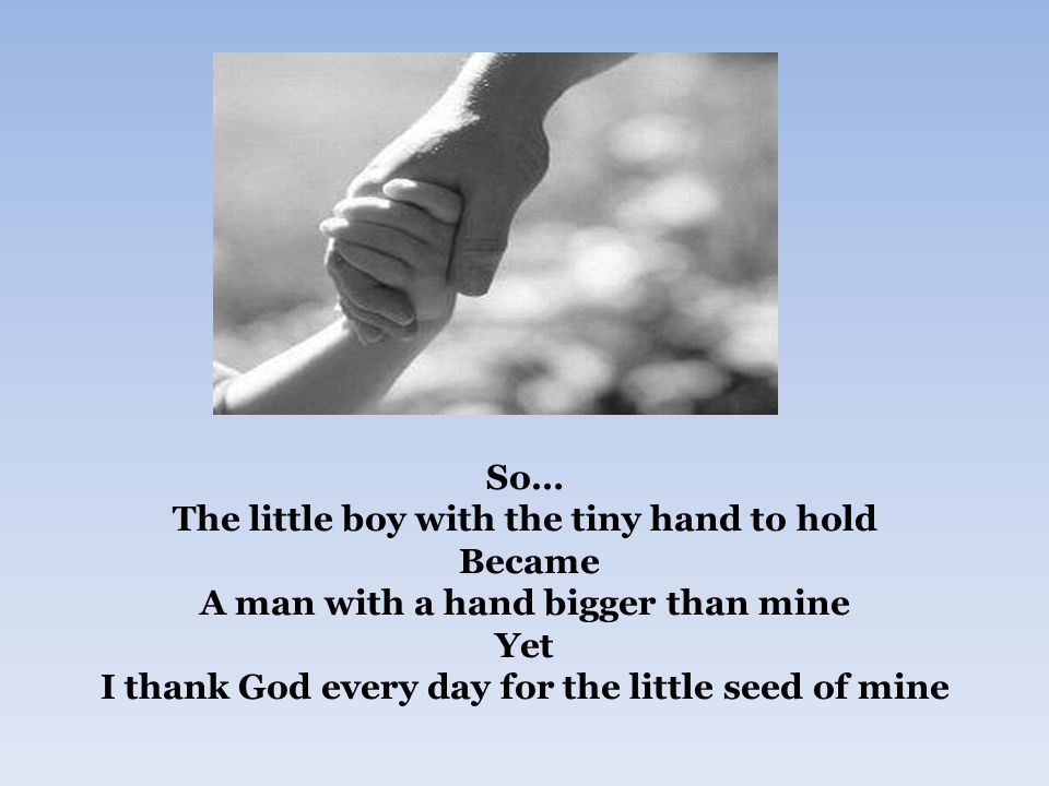So… The little boy with the tiny hand to hold Became A man with a hand bigger than mine Yet I thank God every day for the little seed of mine