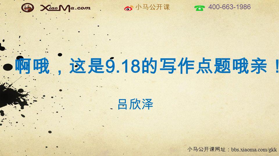 小马公开课 400-663-1986 小马公开课网址: bbs.xiaoma.com/gkk 啊哦,这是 9.18 的写作点题哦亲! 吕欣泽