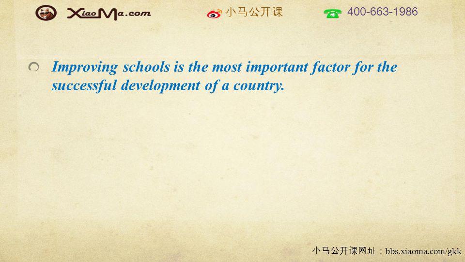 小马公开课 400-663-1986 小马公开课网址: bbs.xiaoma.com/gkk Improving schools is the most important factor for the successful development of a country.