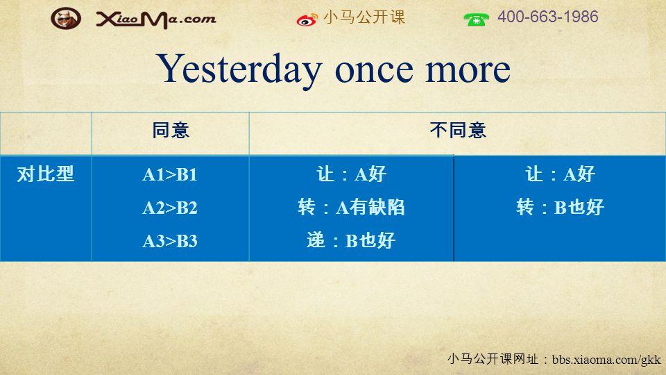小马公开课 400-663-1986 小马公开课网址: bbs.xiaoma.com/gkk Yesterday once more 同意不同意 对比型 A1>B1 A2>B2 A3>B3 让: A 好 转: A 有缺陷 递: B 也好 让: A 好 转: B 也好