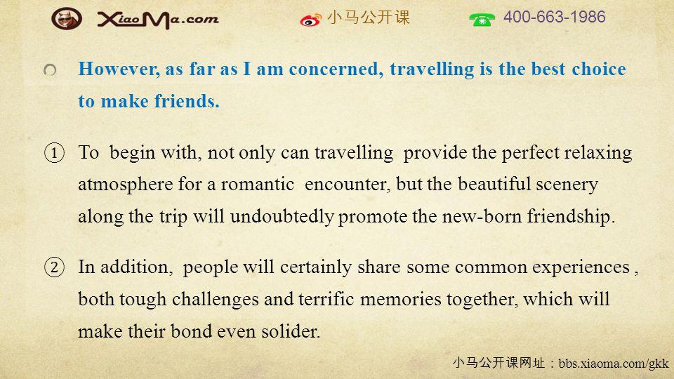 小马公开课 400-663-1986 小马公开课网址: bbs.xiaoma.com/gkk However, as far as I am concerned, travelling is the best choice to make friends.