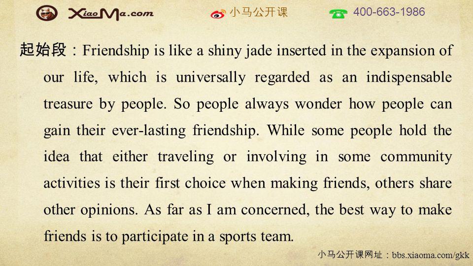 小马公开课 400-663-1986 小马公开课网址: bbs.xiaoma.com/gkk 起始段: Friendship is like a shiny jade inserted in the expansion of our life, which is universally regarded as an indispensable treasure by people.