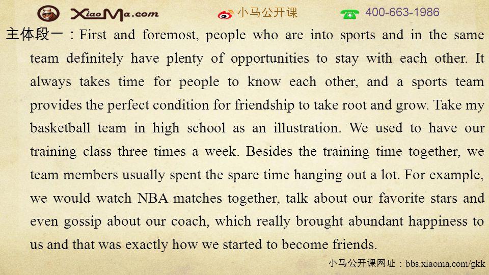 小马公开课 400-663-1986 小马公开课网址: bbs.xiaoma.com/gkk 主体段一: First and foremost, people who are into sports and in the same team definitely have plenty of opportunities to stay with each other.