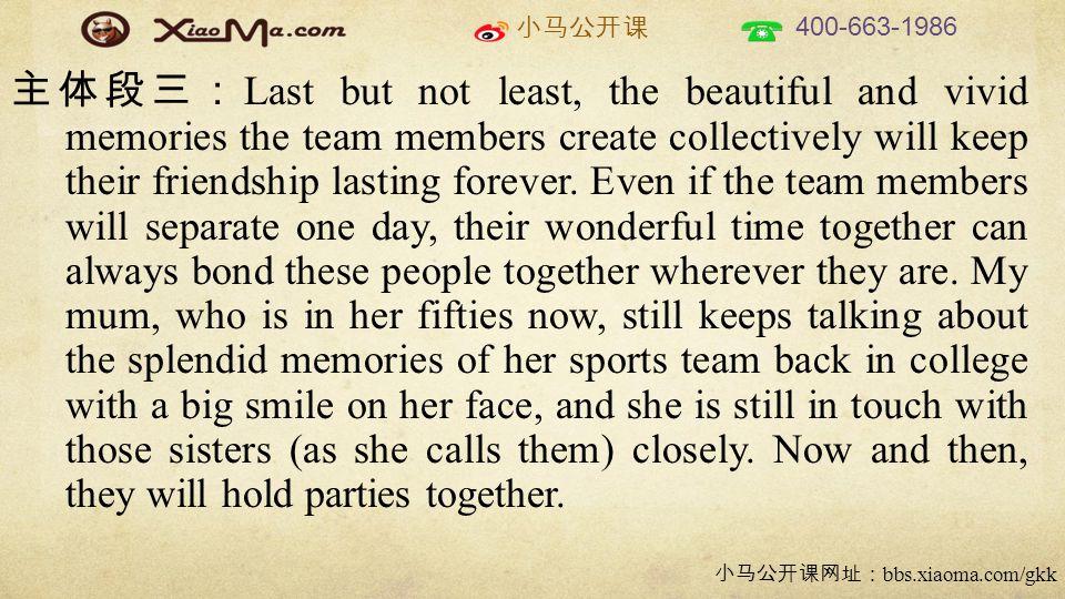 小马公开课 400-663-1986 小马公开课网址: bbs.xiaoma.com/gkk 主体段三: Last but not least, the beautiful and vivid memories the team members create collectively will keep their friendship lasting forever.
