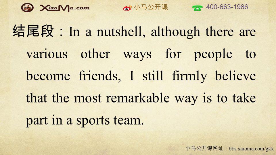 小马公开课 400-663-1986 小马公开课网址: bbs.xiaoma.com/gkk 结尾段: In a nutshell, although there are various other ways for people to become friends, I still firmly believe that the most remarkable way is to take part in a sports team.