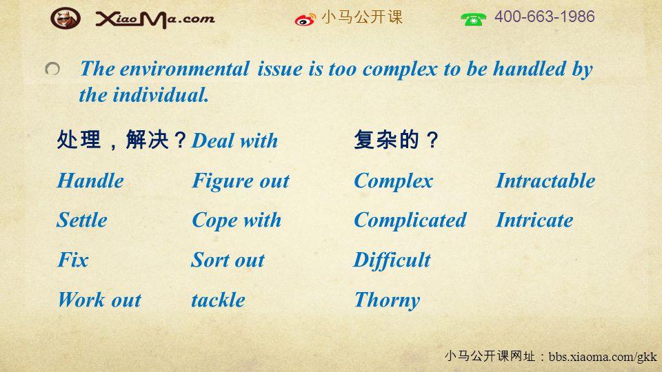 小马公开课 400-663-1986 小马公开课网址: bbs.xiaoma.com/gkk The environmental issue is too complex to be handled by the individual.