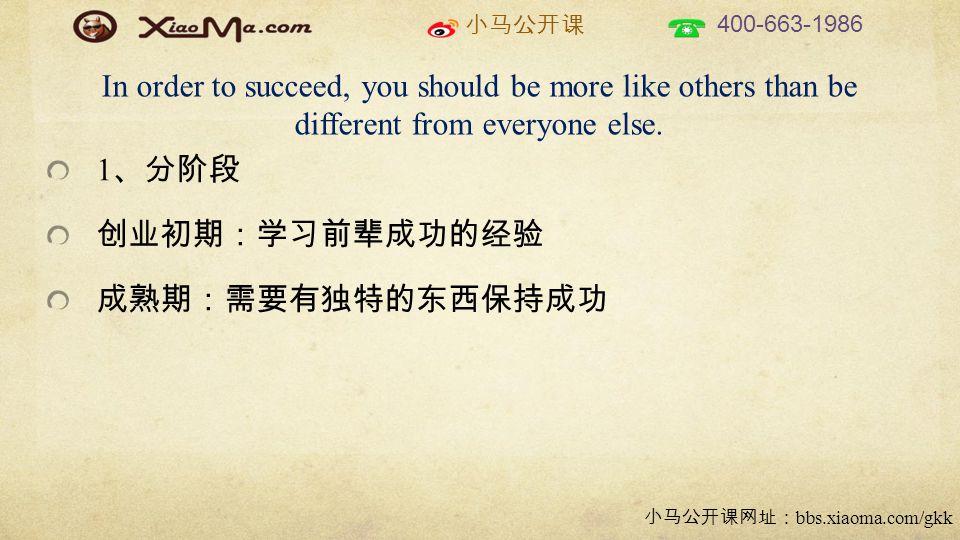 小马公开课 400-663-1986 小马公开课网址: bbs.xiaoma.com/gkk In order to succeed, you should be more like others than be different from everyone else.