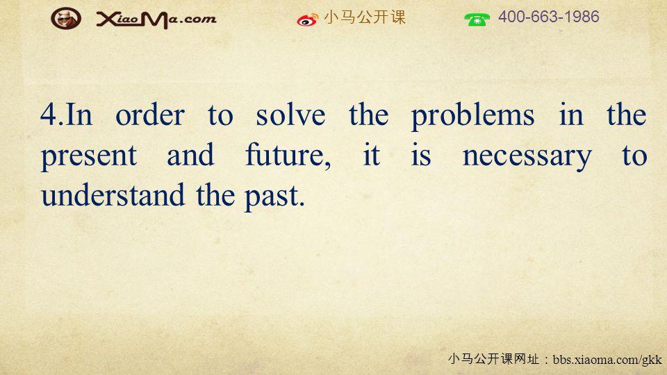 小马公开课 400-663-1986 小马公开课网址: bbs.xiaoma.com/gkk 4.In order to solve the problems in the present and future, it is necessary to understand the past.
