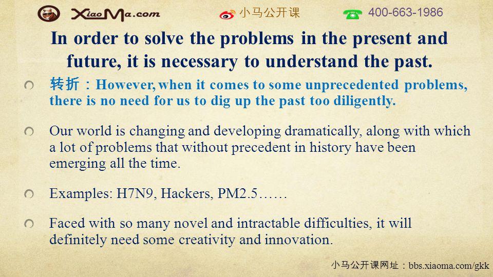 小马公开课 400-663-1986 小马公开课网址: bbs.xiaoma.com/gkk In order to solve the problems in the present and future, it is necessary to understand the past.