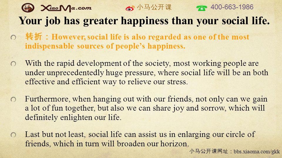 小马公开课 400-663-1986 小马公开课网址: bbs.xiaoma.com/gkk 转折: However, social life is also regarded as one of the most indispensable sources of people's happiness.
