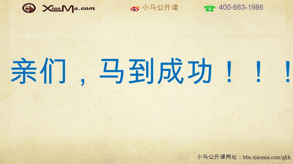 小马公开课 400-663-1986 小马公开课网址: bbs.xiaoma.com/gkk 亲们,马到成功!!!