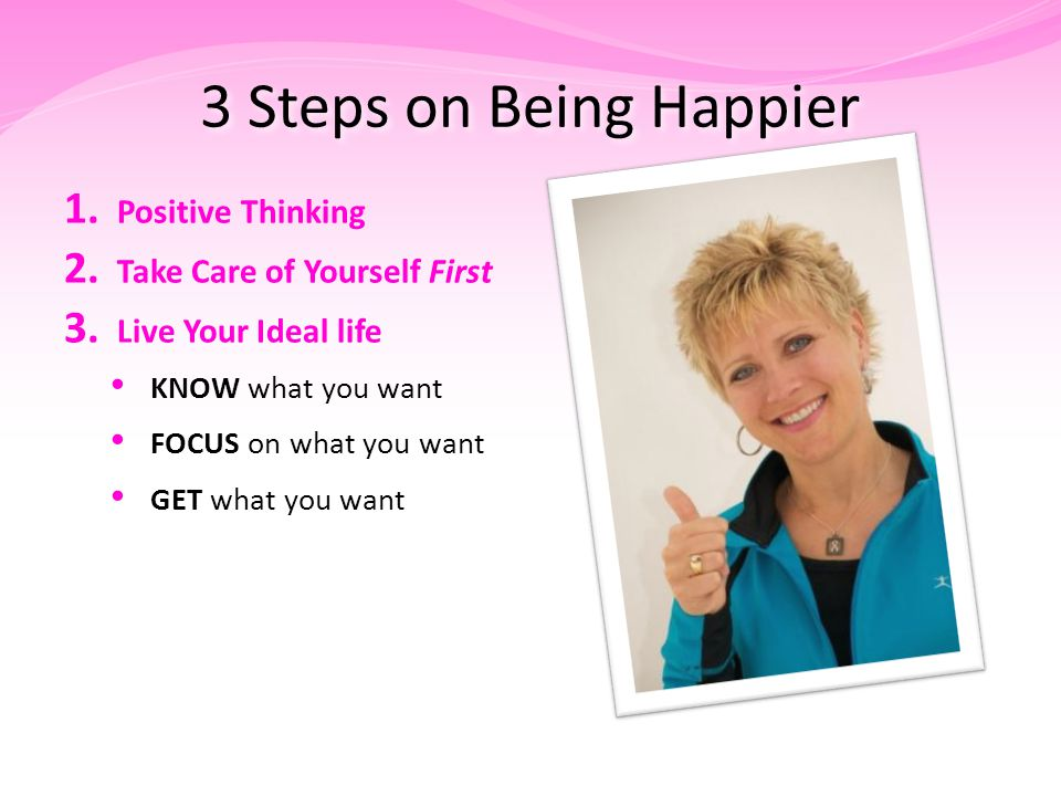 3 Steps on Being Happier 1. Positive Thinking 2. Take Care of Yourself First 3.