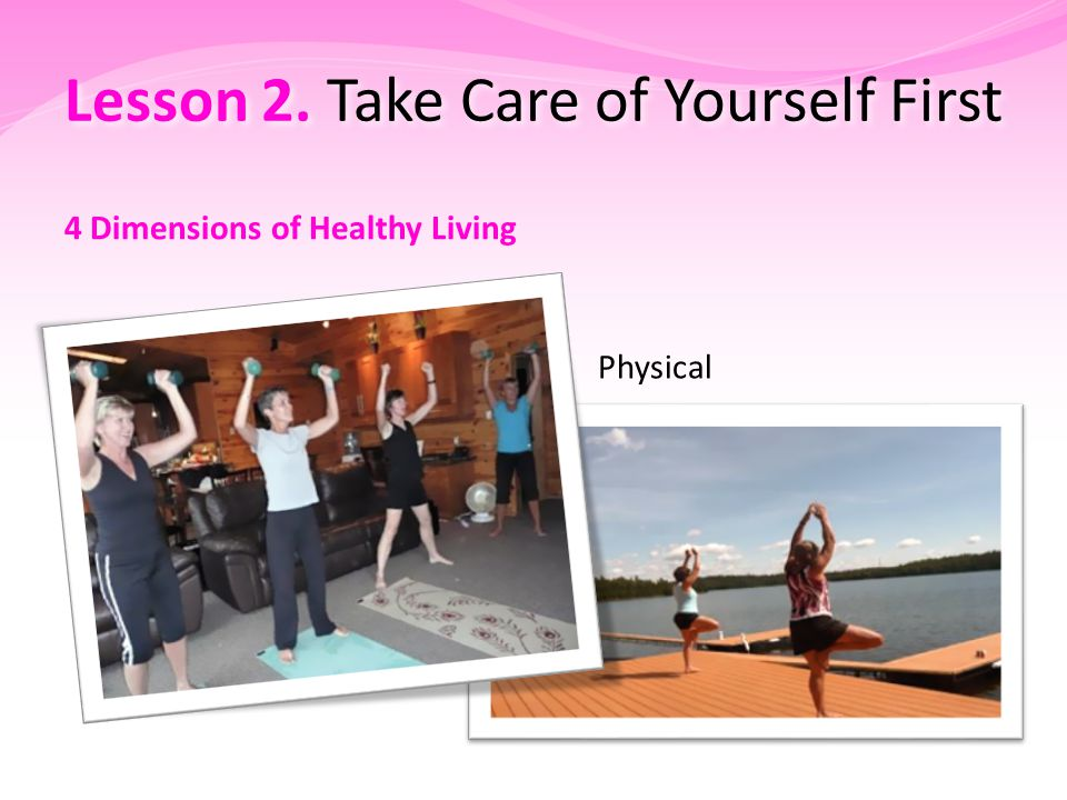Lesson 2. Take Care of Yourself First 4 Dimensions of Healthy Living Physical