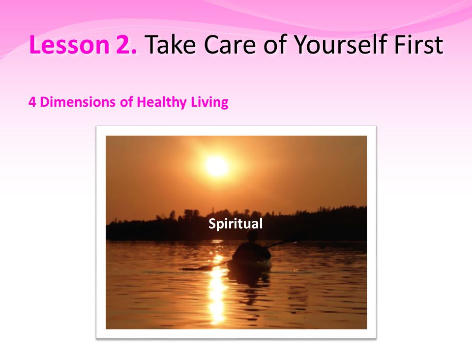 Lesson 2. Take Care of Yourself First 4 Dimensions of Healthy Living Spiritual