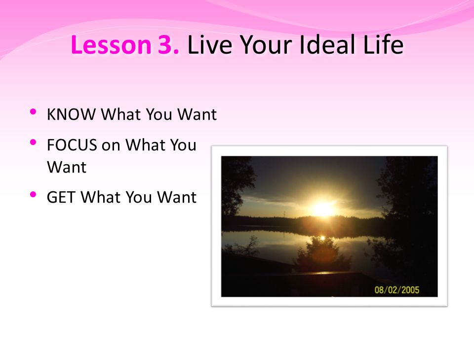 Lesson 3. Live Your Ideal Life KNOW What You Want FOCUS on What You Want GET What You Want