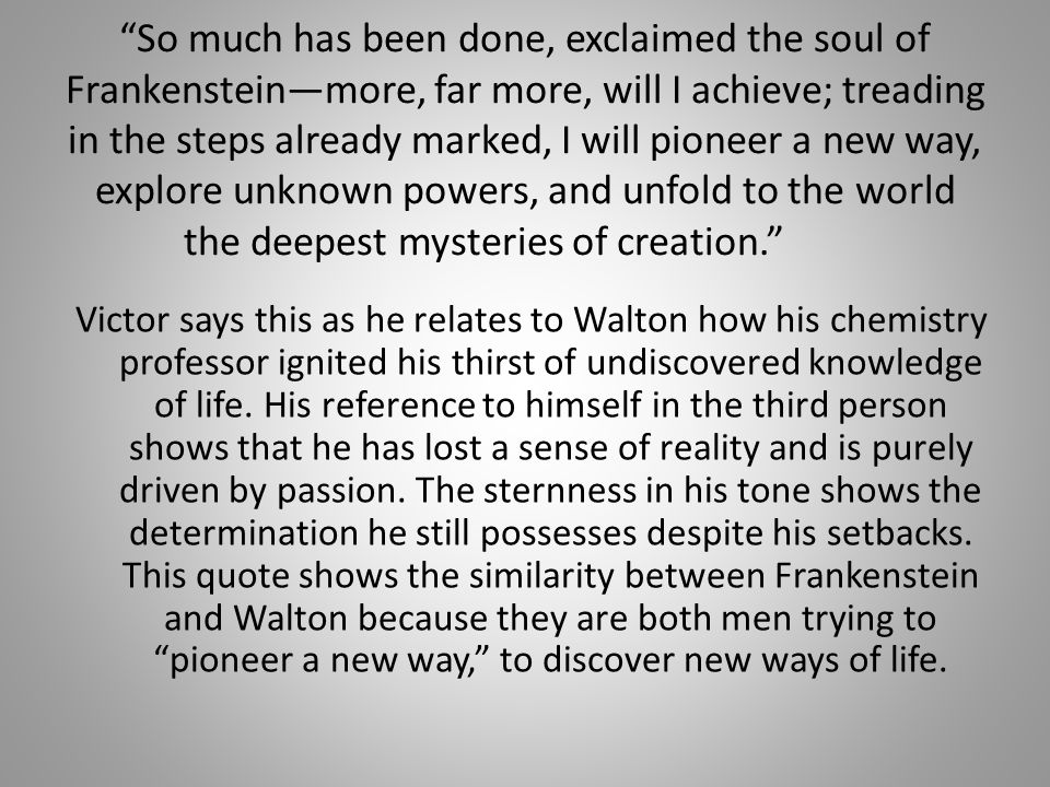 So much has been done, exclaimed the soul of Frankenstein—more, far more, will I achieve; treading in the steps already marked, I will pioneer a new way, explore unknown powers, and unfold to the world the deepest mysteries of creation. Victor says this as he relates to Walton how his chemistry professor ignited his thirst of undiscovered knowledge of life.