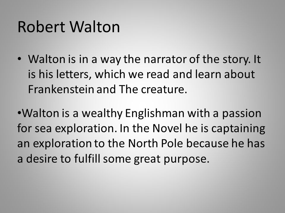 Robert Walton Walton is in a way the narrator of the story.