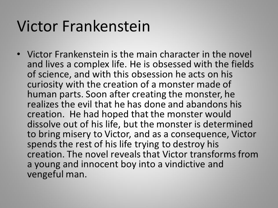Victor Frankenstein is the main character in the novel and lives a complex life.
