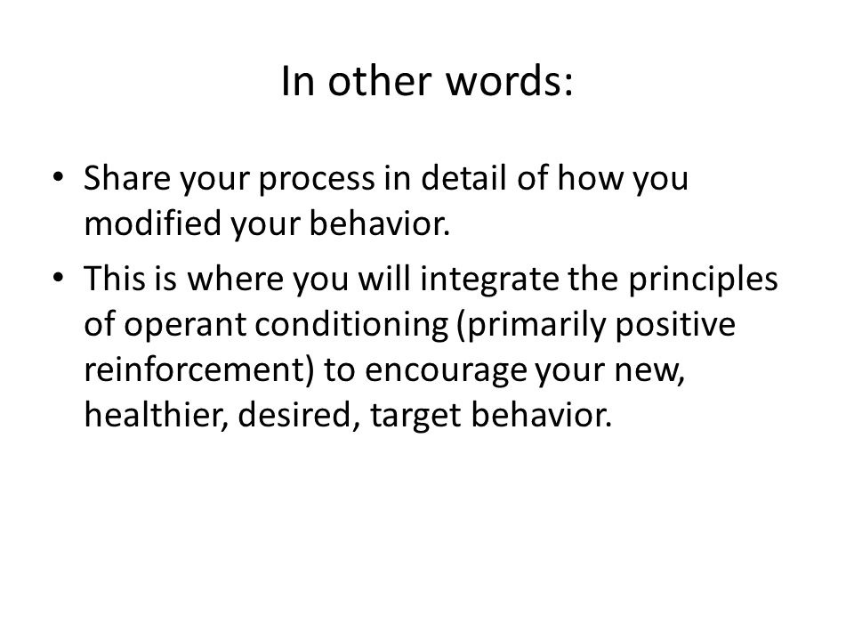 In other words: Share your process in detail of how you modified your behavior. This is where you will integrate the principles of operant conditionin
