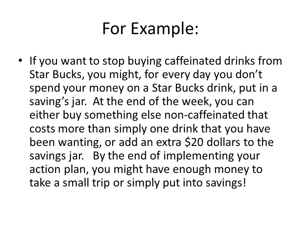 For Example: If you want to stop buying caffeinated drinks from Star Bucks, you might, for every day you don't spend your money on a Star Bucks drink,