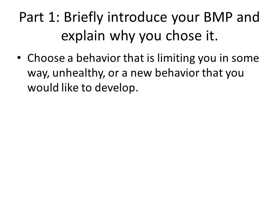 Part 1: Briefly introduce your BMP and explain why you chose it. Choose a behavior that is limiting you in some way, unhealthy, or a new behavior that