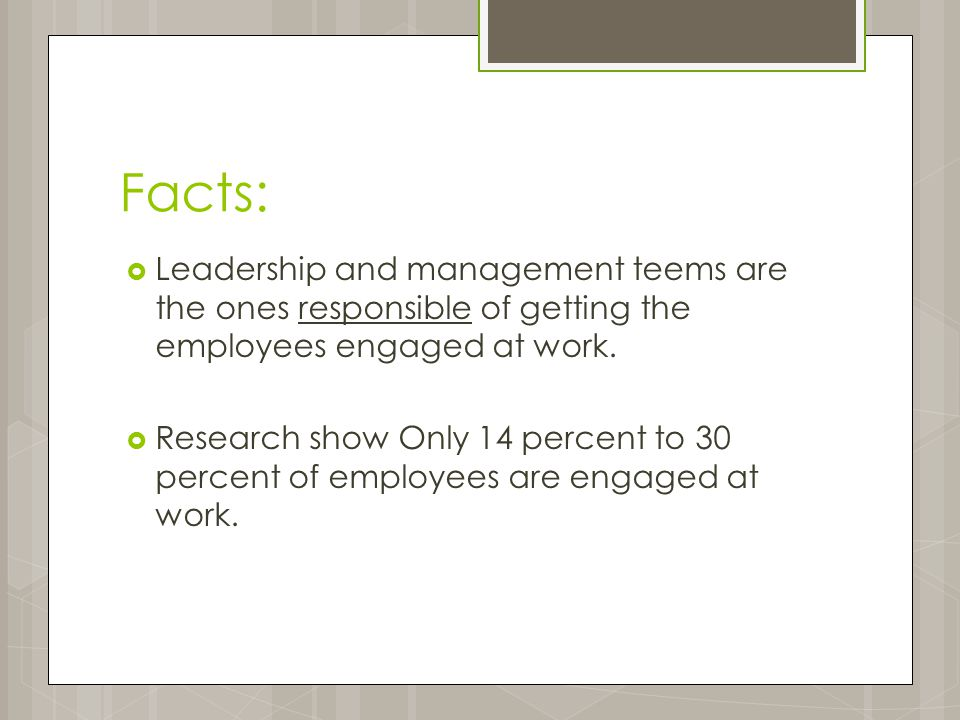 Facts:  Leadership and management teems are the ones responsible of getting the employees engaged at work.