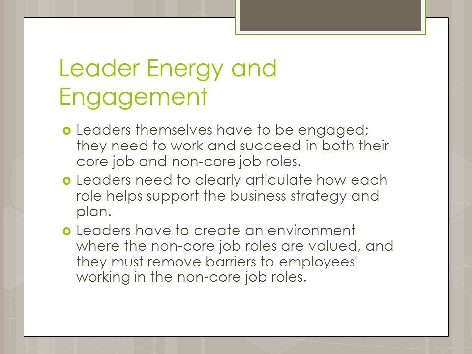 Leader Energy and Engagement  Leaders themselves have to be engaged; they need to work and succeed in both their core job and non-core job roles.