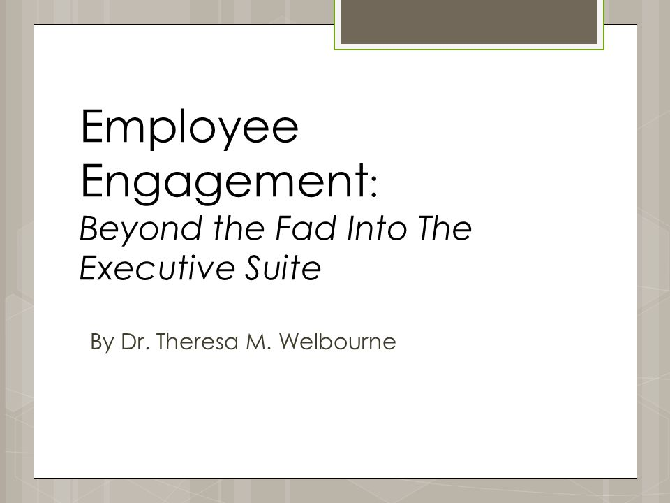 Employee Engagement : Beyond the Fad Into The Executive Suite By Dr. Theresa M. Welbourne