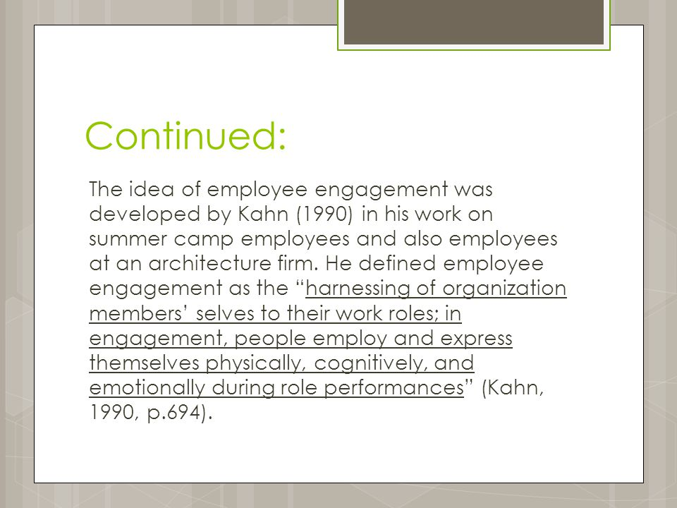 Continued: The idea of employee engagement was developed by Kahn (1990) in his work on summer camp employees and also employees at an architecture firm.